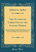 The Authentic Librettos of the Italian Operas: Aïda, Cavalleria Rusticana, La Forza Del Destino, Lucia Di Lammermoor, Rigoletto, Barber of Seville, ... La Traviata, IL Trovatore (Classic Reprint)