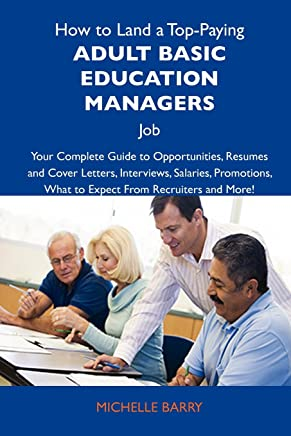 How to Land a Top-Paying Adult Basic Education Managers Job: Your Complete Guide to Opportunities, Resumes and Cover Letters, Interviews, Salaries, Promotions; What to Expect from Recruiters and More