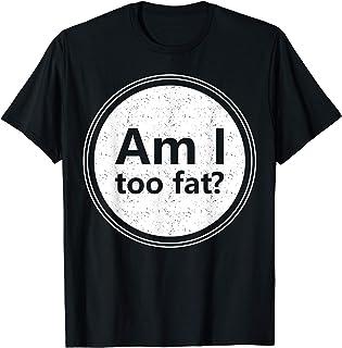Am I Too Fat? - Funny Sarcasm T-Shirt