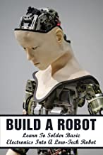 Build A Robot: Learn To Solder Basic Electronics Into A Low-Tech Robot: Which Is The Best Book To Learn Robotics From A Be...