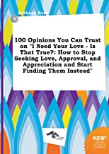 100 Opinions You Can Trust on I Need Your Love - Is That True?: How to Stop Seeking Love, Approval, and Appreciation and Start Finding Them Instead