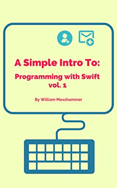 A Simple Intro To: Programming with Swift vol. 1