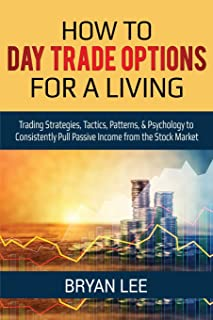How to Day Trade Options for a Living: Trading Strategies, Tactics, Patterns, & Psychology to Consistently Pull Passive Income from the Stock Market