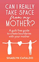 CAN I REALLY TAKE SPACE FROM MY MOTHER?: A guilt free guide to create boundaries with your mother