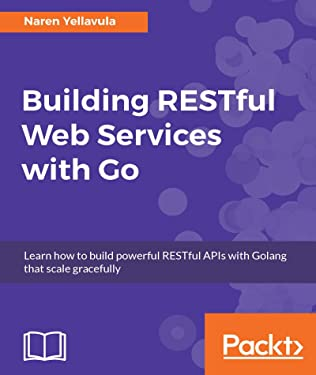 Building RESTful Web services with Go: Learn how to build powerful RESTful APIs with Golang that scale gracefully