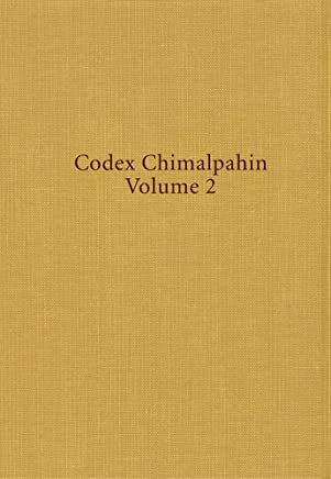 Codex Chimalpahin: Society and Politics in Mexico Tenochtitlan, Tlatelolco, Texcoco, Culhuacan, and Other Nahua Altepetl in Central Mexico, Volume 2