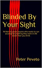 Blinded By Your Sight: Written to prove anyone who wants to can accomplish anything they want in life easier than you think