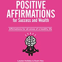 Positive Affirmations for Success and Wealth: Affirmations for All Areas of a Healthy Life