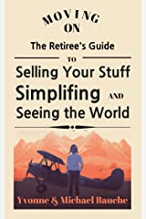 Moving On: The Retiree's Guide to Selling Your Stuff, Simplifying, and Seeing the World Kindle Edition