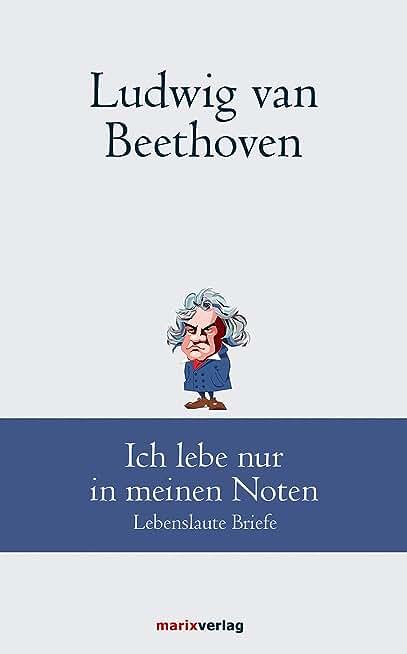 Ludwig van Beethoven: Ich lebe nur in meinen Noten: Lebenslaute Briefe (German Edition)
