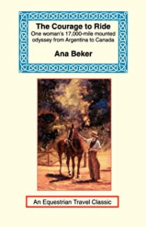 The Courage to Ride: One Woman's 17,000-Mile Mounted Odyssey from Argentina to Canada (Equestrian Travel Classics)