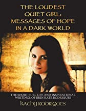 THE LOUDEST QUIET GIRL: MESSAGES OF HOPE IN A DARK WORLD: THE SHORT FULL LIFE AND INSPIRATIONAL WRITINGS OF ERIN KATE RODRIQUES (COLOR EDITION)