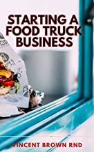 STARTING A FOOD TRUCK BUISNESS: Simple Strategic Plan to Build and Maintain a Successful Truck Business