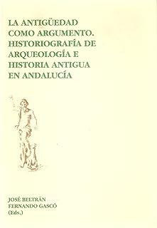 La antigüedad como argumento: Historiografía de arqueología e historia antigua en Andalucía (Spanish Edition