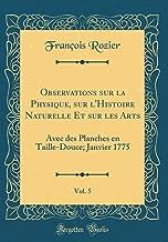 Observations sur la Physique, sur l'Histoire Naturelle Et sur les Arts, Vol. 5: Avec des Planches en Taille-Douce; Janvier 1775 (Classic Reprint) (French Edition)
