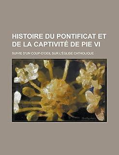 Histoire Du Pontificat Et de La Captivite de Pie VI; Suivie D'Un Coup-D'Oeil Sur L'Eglise Catholique