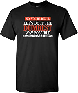 No You`re Right Let`s Do It The Dumbest Way Possible - Funny Sarcastic Humor Graphic T Shirt