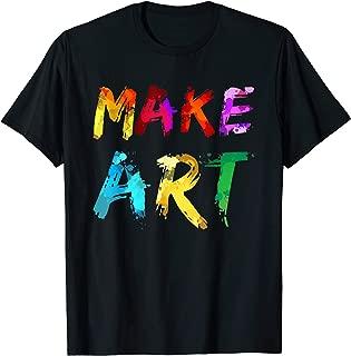 Make Art Painter Artist Teacher Artsy Gift Men Women Kids T-Shirt