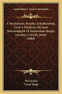 A Ven Szinesz, Beszely; A Kolteszetrol, Level A Pisokhoz; Hernani Szomorujayek Ot Szakaszban; Borgia Lucretia; A Kiraly Mu...