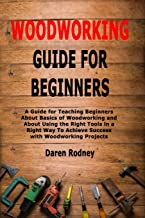 Woodworking Guide for Beginners: A Guide for Teaching Beginners About Basics of Woodworking and About Using the Right Tool...