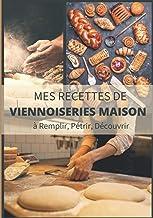 MES RECETTES DE VIENNOISERIES MAISON A REMPLIR, PÉTRIR, DÉCOUVRIR: Livre de recettes à écrire soi-même,Carnet de boulanger...