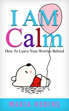 I AM Calm: How To Leave Your Worries Behind (I AM Series Book 2)