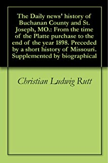 The Daily news' history of Buchanan County and St. Joseph, MO.: From the time of the Platte purchase to the end of the year 1898. Preceded by a short history of Missouri. Supplemented by biographical