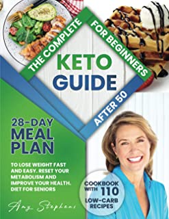 The Complete Keto Guide for Beginners After 50: 28-Day Meal Plan to Lose Weight Fast and Easy + Cookbook with 110 Low-Carb...