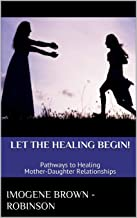 Let the Healing Begin!: Pathways to Healing Mother-Daughter Relationships