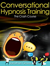 Hypnosis Training: Conversational Hypnosis (How To Hypnotize Somebody Book 1)
