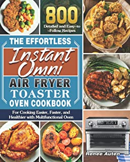 The Effortless Instant Omni Air Fryer Toaster Oven Cookbook: 800 Detailed and Easy-to-Follow Recipes for Cooking Easier, F...