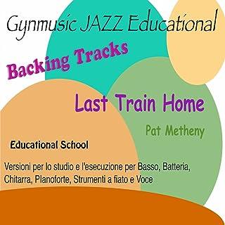 Last Train Home: Pat Metheny Backing Tracks (Educational School: versione per lo studio e l'esecuzione per basso, batteria, chitarra, pianoforte, strumenti a fiato e voce)