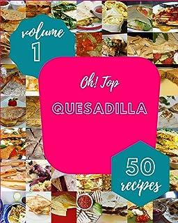 Oh! Top 50 Quesadilla Recipes Volume 1: A Timeless Quesadilla Cookbook