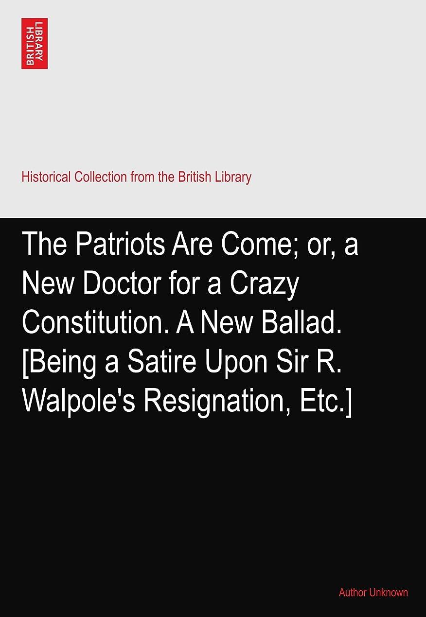 クリームペリスコープジョイントThe Patriots Are Come; or, a New Doctor for a Crazy Constitution. A New Ballad. [Being a Satire Upon Sir R. Walpole's Resignation, Etc.]