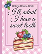 Baking Recipe Book To Write In: I'll Admit I Have A Sweet Tooth Blank Journal For Women Family Baking Recipes Diary For No...