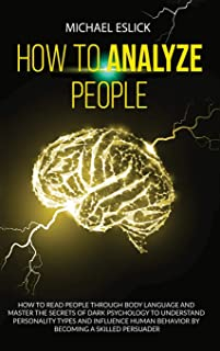 How to Analyze People: How to Read People through Body Language and Master the Secrets of Dark Psychology to Understand Pe...