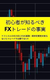 初心者が知るべきFXトレードの事実: テクニカル分析の前にFXの基礎・根本的事実を知らないとトレードでは勝てない!!