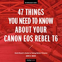 47 Things You Need to Know About Your Canon EOS Rebel T6: David Busch's Guide to Taking Better Pictures (The David Busch Camera Guide Series)