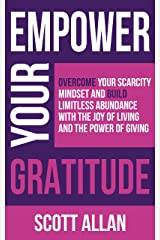 Empower Your Gratitude: Overcome Your Scarcity Mindset and Build Limitless Abundance with the Joy of Living and the Power of Giving (Empower Your Success Series) Kindle Edition
