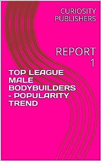 TOP LEAGUE MALE BODYBUILDERS – POPULARITY TREND: REPORT 1