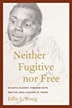 Neither Fugitive nor Free: Atlantic Slavery, Freedom Suits, and the Legal Culture of Travel (America and the Long 19th Cen...