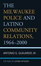 The Milwaukee Police and Latino Community Relations, 1964–2000: The Role of Latino Officers (English Edition)