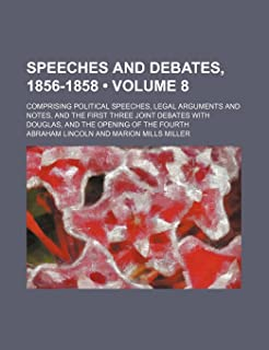 Speeches and Debates, 1856-1858 (Volume 8); Comprising Political Speeches, Legal Arguments and Notes, and the First Three ...