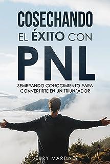 COSECHANDO EL ÉXITO CON PNL: SEMBRANDO CONOCIMIENTO PARA CONVERTIRTE EN UN TRIUNFADOR (Spanish Edition)