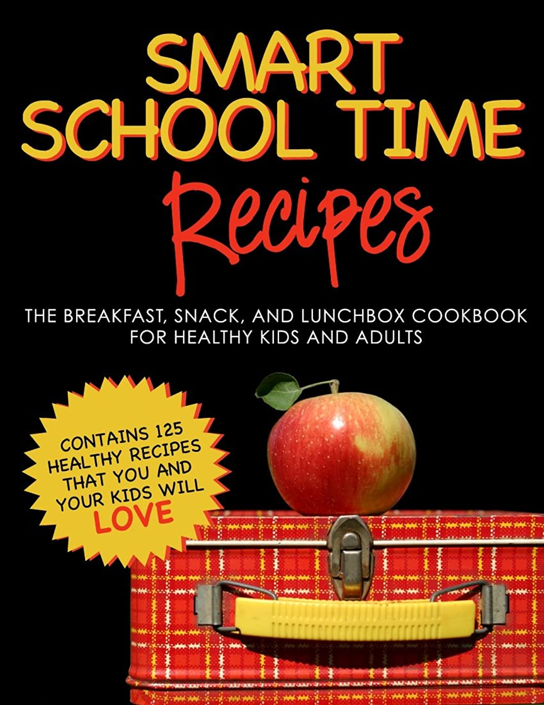 SMART SCHOOL TIME RECIPES: The Breakfast, Snack, and Lunchbox Cookbook for Healthy Kids and Adults (English Edition)