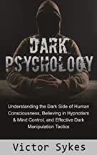 Dark Psychology: Understanding the Dark Side of Human Consciousness, Believing in Hypnotism & Mind Control, and Effective Dark Manipulation Tactics
