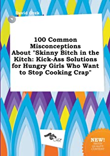 100 Common Misconceptions about Skinny Bitch in the Kitch: Kick-Ass Solutions for Hungry Girls Who Want to Stop Cooking Crap