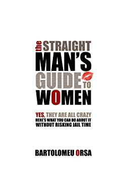 The Straight Man's Guide to Women: Yes, They Are All Crazy. Here's What You Can Do About It Without Risking Jail Time