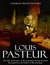 Louis Pasteur: The Life and Legacy of the Legendary French Scientist Recognized as the Father of Microbiology
