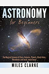 Astronomy: Astronomy for Beginners: The Magical Science of Stars, Galaxies, Planets, Black Holes, Wormholes and much, much more! (Astronomy, Astronomy Textbook, Astronomy for Beginners) Kindle Edition